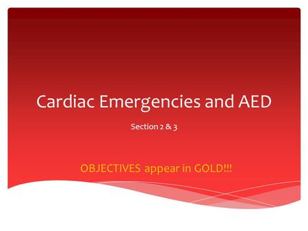 Cardiac Emergencies and AED Section 2 & 3 OBJECTIVES appear in GOLD!!!