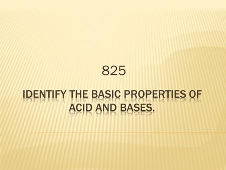 825. Key concepts/skills: Level 1: Define key vocabulary. Level 2: Identify the basic properties of acids and bases and determine acid or base using litmus.