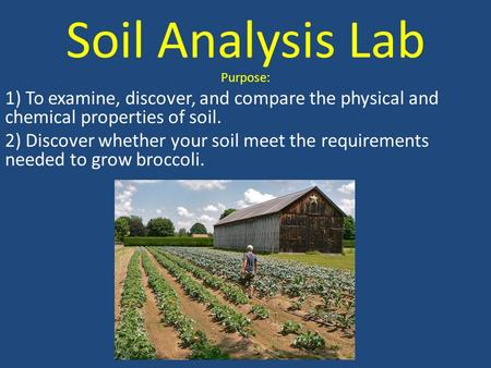 Soil Analysis Lab Purpose: 1) To examine, discover, and compare the physical and chemical properties of soil. 2) Discover whether your soil meet the requirements.