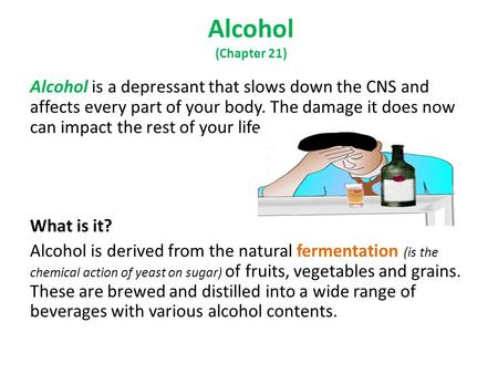 Alcohol (Chapter 21) Alcohol is a depressant that slows down the CNS and affects every part of your body. The damage it does now can impact the rest of.