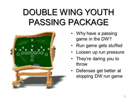 1 DOUBLE WING YOUTH PASSING PACKAGE Why have a passing game in the DW? Run game gets stuffed Loosen up run pressure They're daring you to throw Defenses.