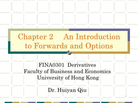 1 FINA0301 Derivatives Faculty of Business and Economics University of Hong Kong Dr. Huiyan Qiu Chapter 2 An Introduction to Forwards and Options.