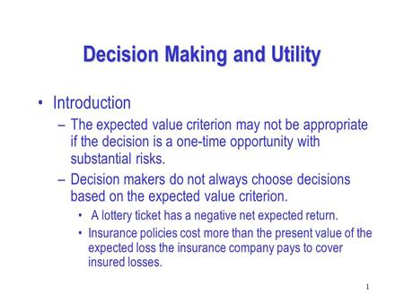 1 Decision Making and Utility Introduction –The expected value criterion may not be appropriate if the decision is a one-time opportunity with substantial.