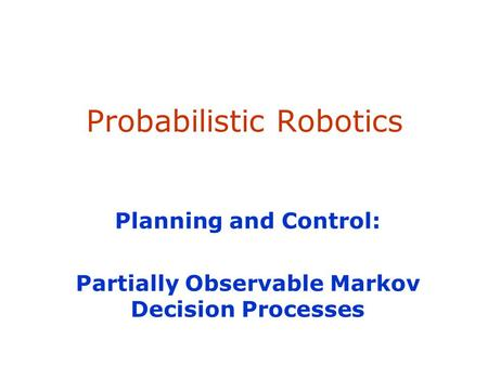 SA-1 Probabilistic Robotics Planning and Control: Partially Observable Markov Decision Processes.