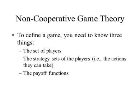 Non-Cooperative Game Theory To define a game, you need to know three things: –The set of players –The strategy sets of the players (i.e., the actions they.