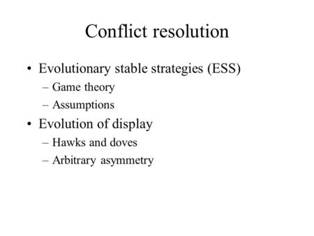 Conflict resolution Evolutionary stable strategies (ESS) –Game theory –Assumptions Evolution of display –Hawks and doves –Arbitrary asymmetry.