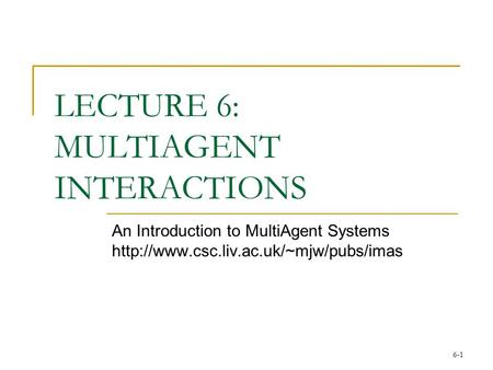 6-1 LECTURE 6: MULTIAGENT INTERACTIONS An Introduction to MultiAgent Systems