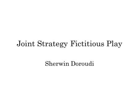 "Joint Strategy Fictitious Play Sherwin Doroudi. ""Adapted"" from J. R. Marden, G. Arslan, J. S. Shamma, ""Joint strategy fictitious play with inertia for."