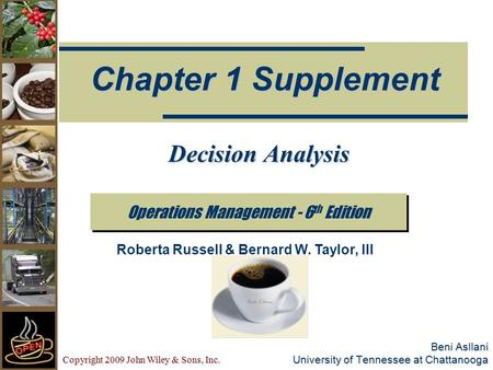 Copyright 2009 John Wiley & Sons, Inc. Beni Asllani University of Tennessee at Chattanooga Operations Management - 6 th Edition Chapter 1 Supplement Roberta.