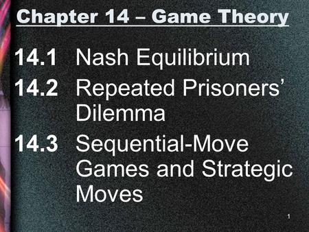 1 Chapter 14 – Game Theory 14.1 Nash Equilibrium 14.2 Repeated Prisoners' Dilemma 14.3 Sequential-Move Games and Strategic Moves.