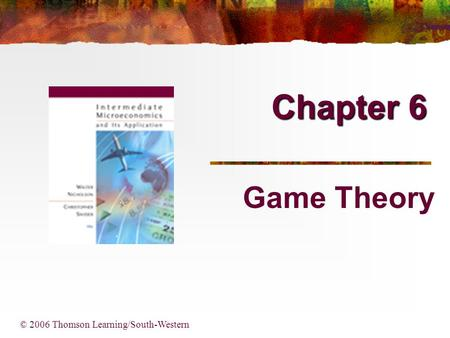 Chapter 6 Game Theory © 2006 Thomson Learning/South-Western.