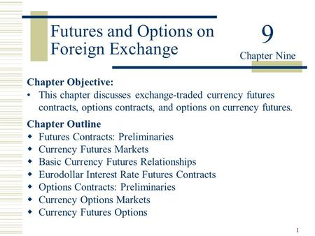 1 Futures and Options on Foreign Exchange Chapter Objective: This chapter discusses exchange-traded currency futures contracts, options contracts, and.