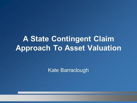 A State Contingent Claim Approach To Asset Valuation Kate Barraclough.