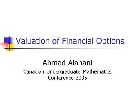 Valuation of Financial Options Ahmad Alanani Canadian Undergraduate Mathematics Conference 2005.
