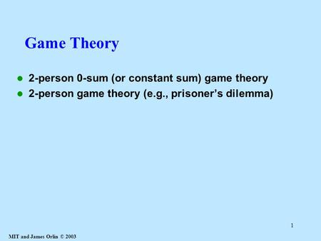 MIT and James Orlin © 2003 1 Game Theory 2-person 0-sum (or constant sum) game theory 2-person game theory (e.g., prisoner's dilemma)