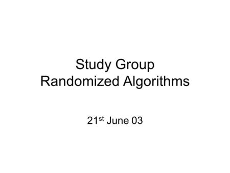 Study Group Randomized Algorithms 21 st June 03. Topics Covered Game Tree Evaluation –its expected run time is better than the worst- case complexity.