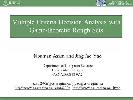 Multiple Criteria Decision Analysis with Game-theoretic Rough Sets Nouman Azam and JingTao Yao Department of Computer Science University of Regina CANADA.