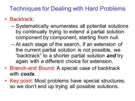 Techniques for Dealing with Hard Problems Backtrack: –Systematically enumerates all potential solutions by continually trying to extend a partial solution.