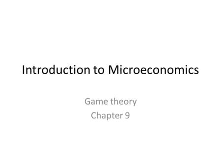 Introduction to Microeconomics <strong>Game</strong> <strong>theory</strong> Chapter 9.