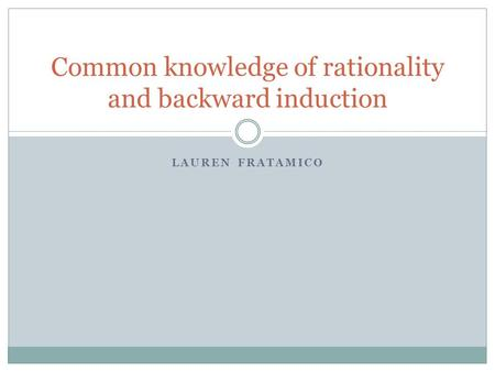 LAUREN FRATAMICO Common knowledge of rationality and backward induction.
