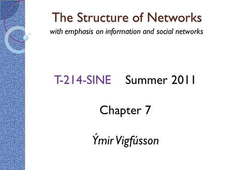 The Structure of Networks with emphasis on information and social networks T-214-SINE Summer 2011 Chapter 7 Ýmir Vigfússon.