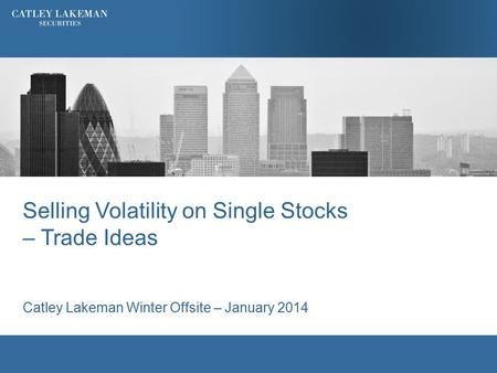 Selling Volatility on Single Stocks – Trade Ideas Catley Lakeman Winter Offsite – January 2014.