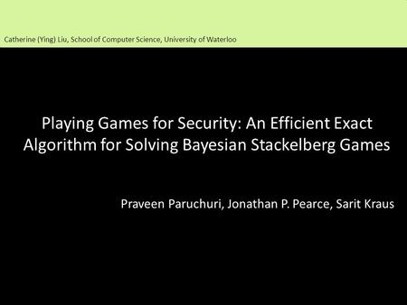 Playing Games for Security: An Efficient Exact Algorithm for Solving Bayesian Stackelberg Games Praveen Paruchuri, Jonathan P. Pearce, Sarit Kraus Catherine.