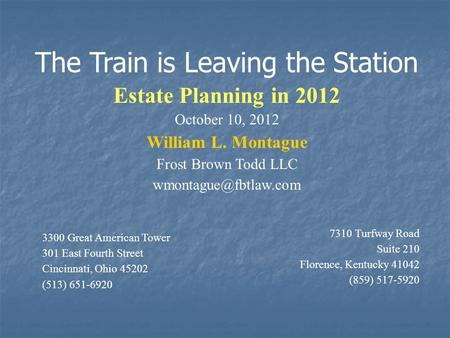 The Train is Leaving the Station Estate Planning in 2012 October 10, 2012 William L. Montague Frost Brown Todd LLC 3300 Great American.