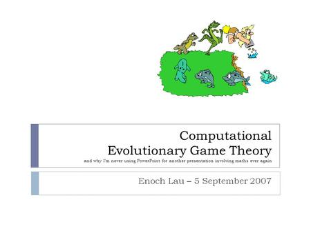 Computational Evolutionary Game Theory and why I'm never using PowerPoint for another presentation involving maths ever again Enoch Lau – 5 September 2007.