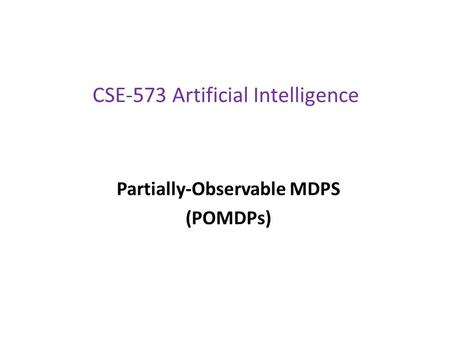 CSE-573 Artificial Intelligence Partially-Observable MDPS (POMDPs)