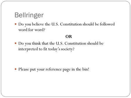 Bellringer Do you believe the U.S. Constitution should be followed word for word? OR Do you think that the U.S. Constitution should be interpreted to.