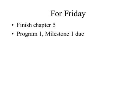 For Friday Finish chapter 5 Program 1, Milestone 1 due.