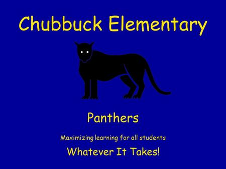 Chubbuck Elementary Panthers Maximizing learning for all students Whatever It Takes!