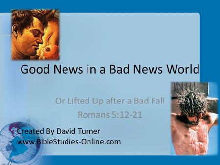 Good News in a Bad News World Or Lifted Up after a Bad Fall Romans 5:12-21 Created By David Turner www.BibleStudies-Online.com.