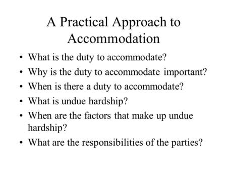A Practical Approach to Accommodation What is the duty to accommodate? Why is the duty to accommodate important? When is there a duty to accommodate? What.
