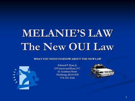 1 MELANIE'S LAW The New OUI Law WHAT YOU NEED TO KNOW ABOUT THE NEW LAW Edward P. Ryan Jr. O'Connor and Ryan, P.C. 61 Academy Street Fitchburg, MA 01420.