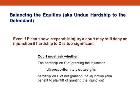 Balancing the Equities (aka Undue Hardship to the Defendant) Even if P can show irreparable injury a court may still deny an injunction if hardship to.
