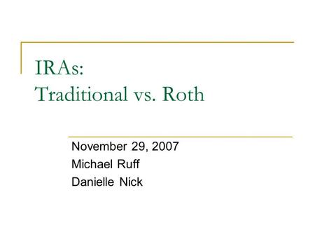 IRAs: Traditional vs. Roth November 29, 2007 Michael Ruff Danielle Nick.