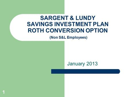1 SARGENT & LUNDY SAVINGS INVESTMENT PLAN ROTH CONVERSION OPTION (Non S&L Employees) January 2013.