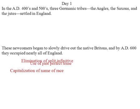 Day 1 Capitalization of name of race Elimination of split infinitive Use of past perfect tense In the A.D. 400's and 500's, three Germanic tribes—the Angles,