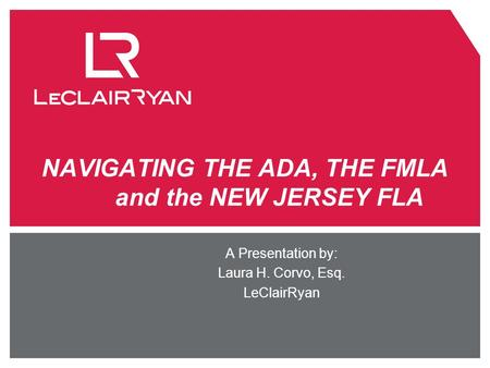 NAVIGATING THE ADA, THE FMLA and the NEW JERSEY FLA A Presentation by: Laura H. Corvo, Esq. LeClairRyan.