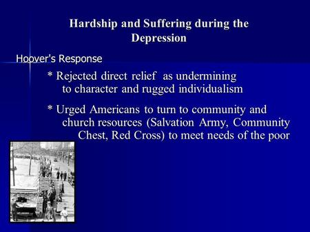 Hardship and Suffering during the Depression Hoover's Response * Rejected direct relief as undermining to character and rugged individualism * Urged Americans.