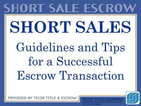 SHORT SALES Guidelines and Tips for a Successful Escrow Transaction.