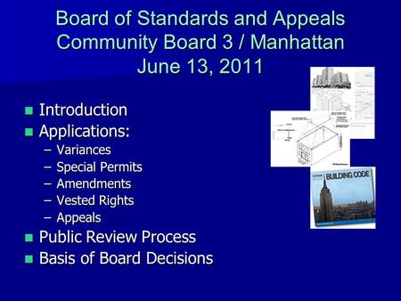 Board of Standards and Appeals Community Board 3 / Manhattan June 13, 2011 Introduction Introduction Applications: Applications: –Variances –Special Permits.