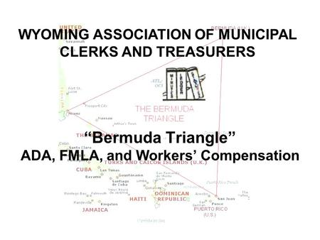 """Bermuda Triangle"" ADA, FMLA, and Workers' Compensation WYOMING ASSOCIATION OF MUNICIPAL CLERKS AND TREASURERS."