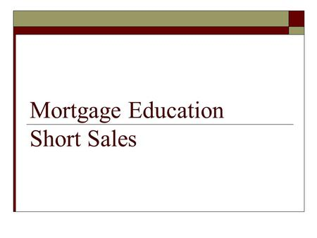 Mortgage Education Short Sales. The following is provided for information purposes only and is not intended as legal advice.  State Laws May Vary  You.