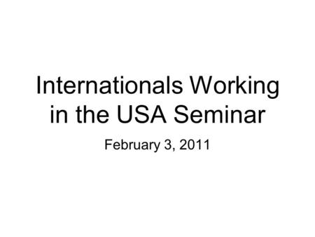 Internationals Working in the USA Seminar February 3, 2011.