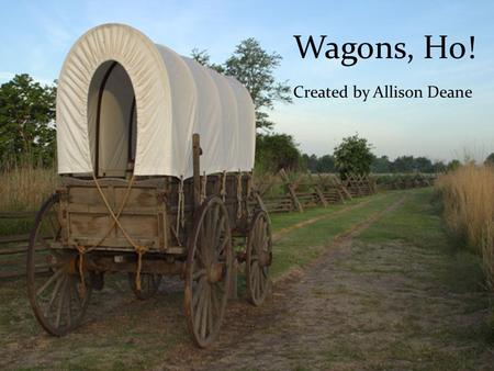 Wagons, Ho! Created by Allison Deane. Have you ever wondered what it would be like to travel across the country in a covered wagon? Well, here is your.