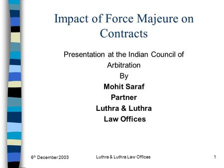 6 th December 2003 Luthra & Luthra Law Offices1 Impact of Force Majeure on Contracts Presentation at the Indian Council of Arbitration By Mohit Saraf Partner.
