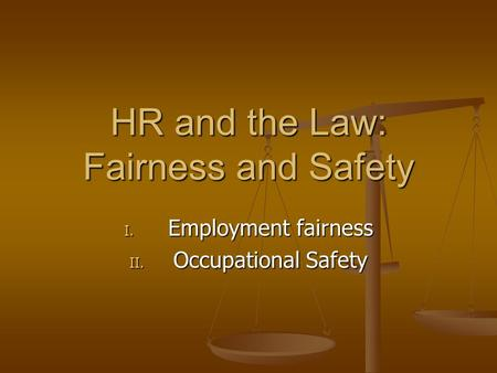 HR and the Law: Fairness and Safety I. Employment fairness II. Occupational Safety.